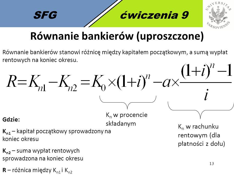 13 SFGćwiczenia 9 Równanie bankierów (uproszczone) Równanie bankierów stanowi różnicę między kapitałem początkowym, a sumą wypłat rentowych na koniec