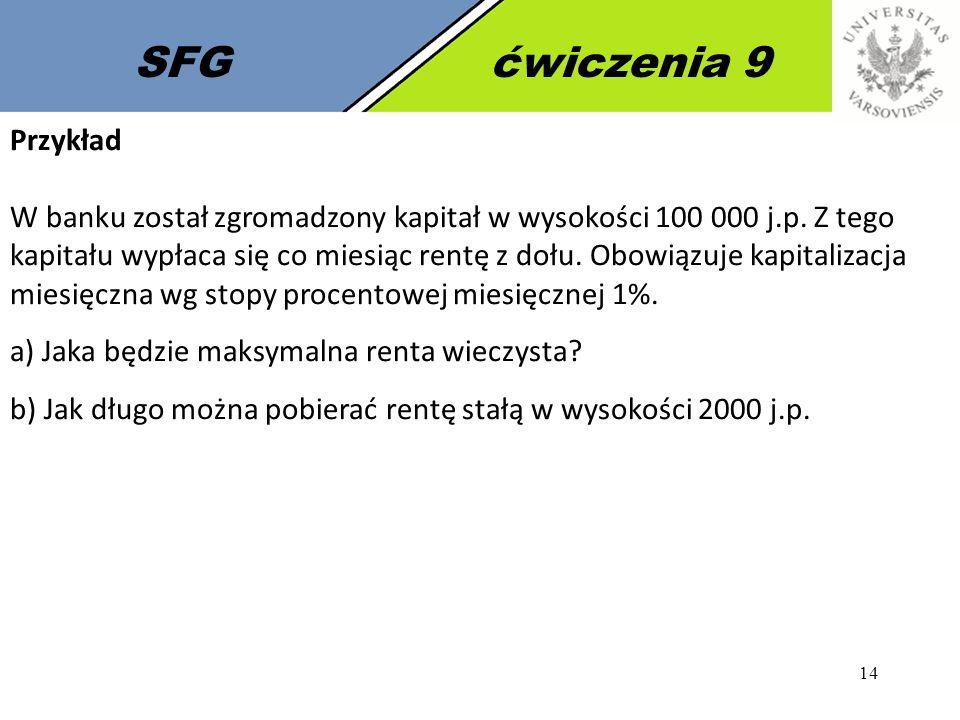 14 SFGćwiczenia 9 Przykład W banku został zgromadzony kapitał w wysokości 100 000 j.p. Z tego kapitału wypłaca się co miesiąc rentę z dołu. Obowiązuje