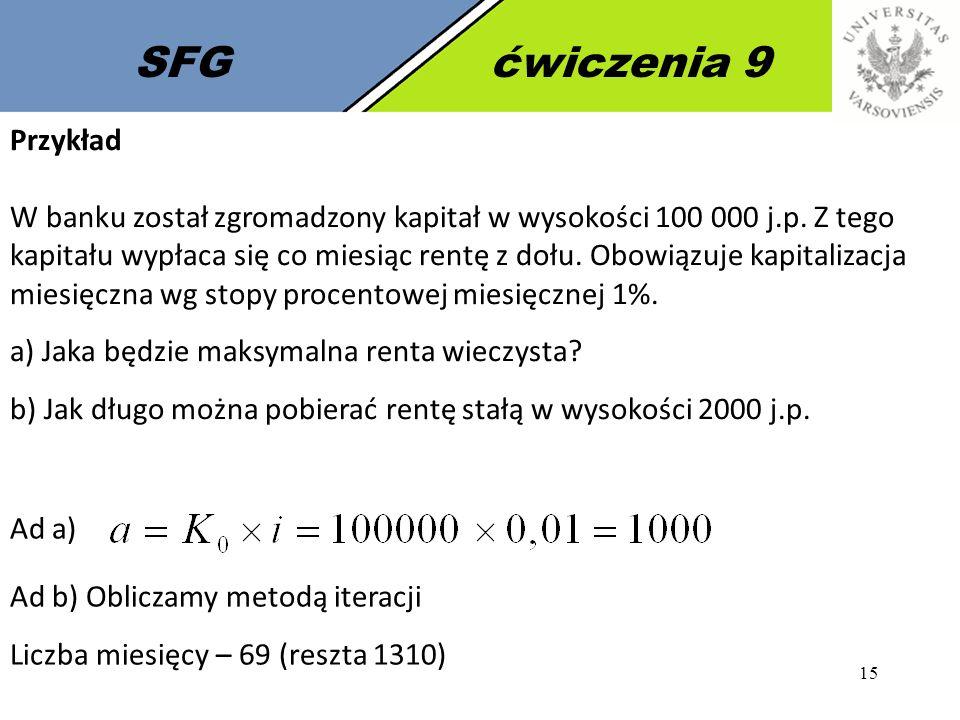 15 SFGćwiczenia 9 Przykład W banku został zgromadzony kapitał w wysokości 100 000 j.p. Z tego kapitału wypłaca się co miesiąc rentę z dołu. Obowiązuje