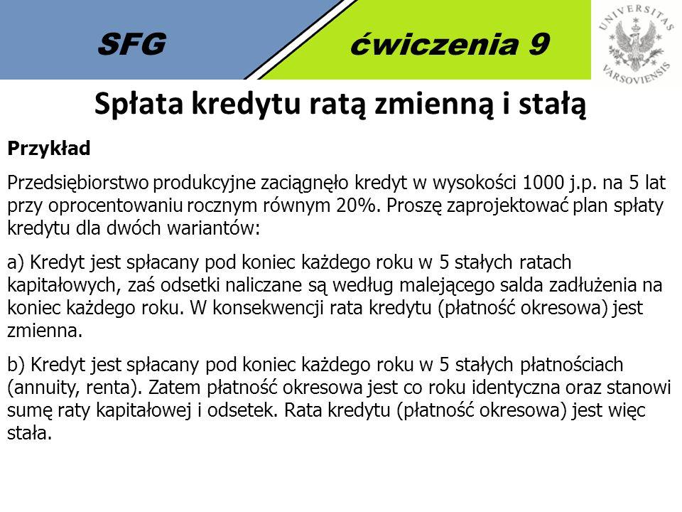 SFGćwiczenia 9 Spłata kredytu ratą zmienną i stałą Przykład Przedsiębiorstwo produkcyjne zaciągnęło kredyt w wysokości 1000 j.p. na 5 lat przy oprocen