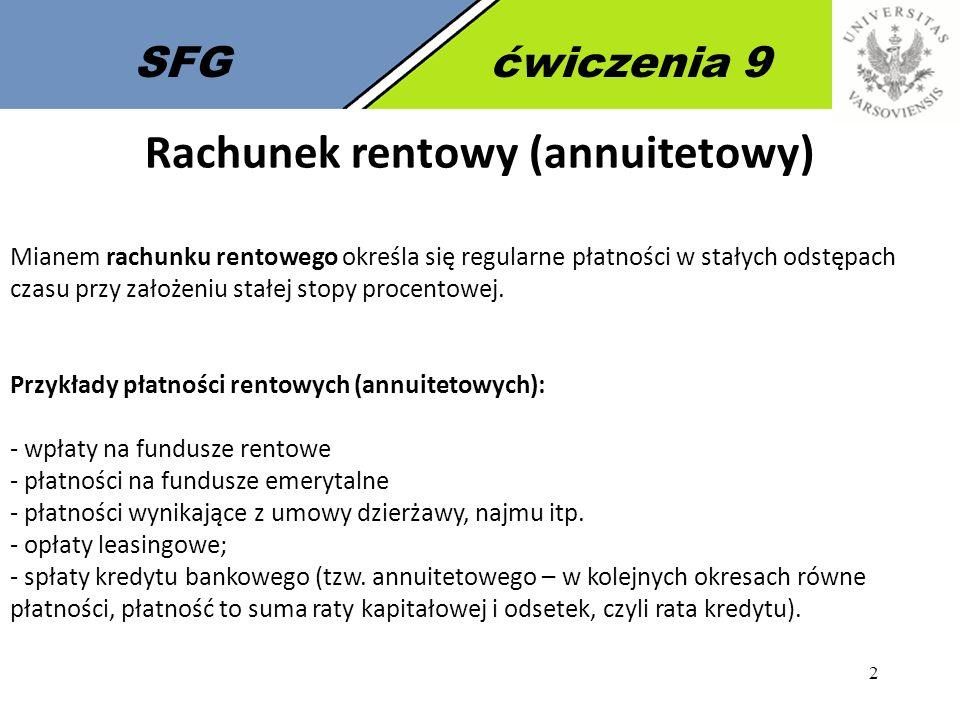 3 SFGćwiczenia 9 Rachunek rentowy (annuitetowy) dla procentu składanego (wzory) Renta płatna z dołu (płatność z dołu) Renta płatna z góry (płatność z góry)
