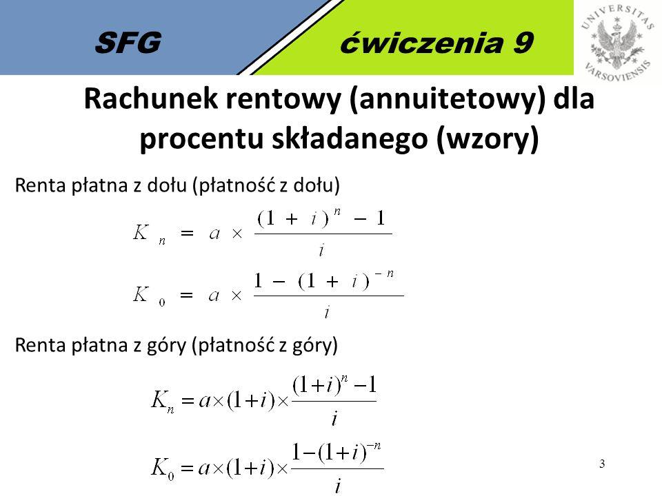 4 SFGćwiczenia 9 Wyjaśnienie oznaczeń K n – wartość przyszła renty (annuity), w literaturze często oznaczana jako FV i,n K 0 – wartość bieżąca renty (annuity), w literaturze często oznaczana jako PV i,n i – stopa procentowa lub dyskontowa (dla jednego okresu), w literaturze często oznaczana jako r n – liczba płatności (okresów) a – wielkość cyklicznej płatności (annuity, renty), w literaturze często oznaczana jako PMT