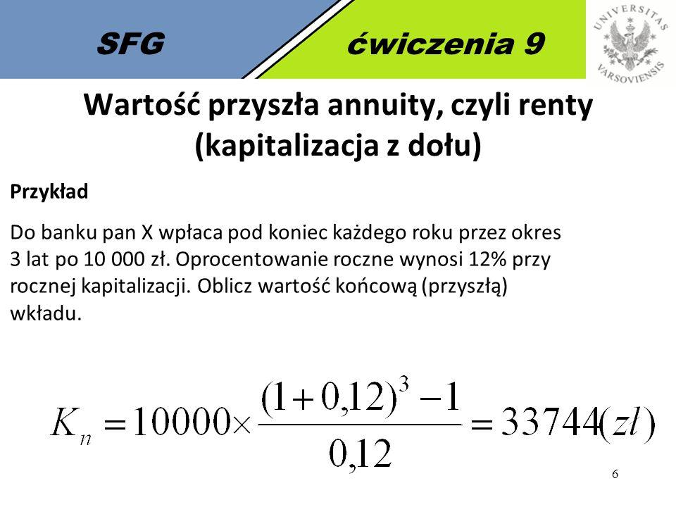 6 SFGćwiczenia 9 Wartość przyszła annuity, czyli renty (kapitalizacja z dołu) Przykład Do banku pan X wpłaca pod koniec każdego roku przez okres 3 lat
