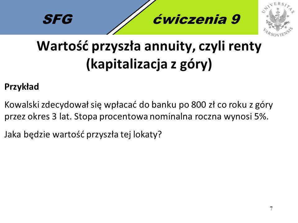 7 SFGćwiczenia 9 Przykład Kowalski zdecydował się wpłacać do banku po 800 zł co roku z góry przez okres 3 lat. Stopa procentowa nominalna roczna wynos