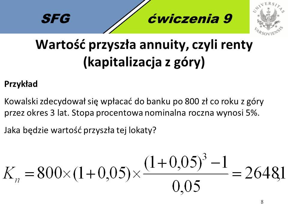 8 SFGćwiczenia 9 Przykład Kowalski zdecydował się wpłacać do banku po 800 zł co roku z góry przez okres 3 lat. Stopa procentowa nominalna roczna wynos
