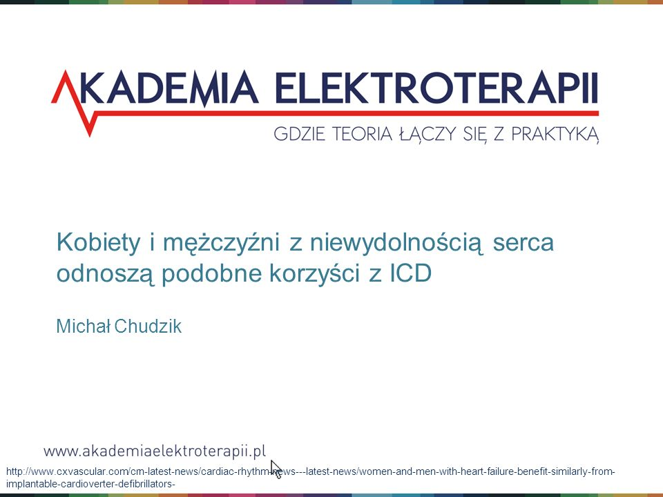 Kobiety i mężczyźni z niewydolnością serca odnoszą podobne korzyści z ICD Michał Chudzik http://www.cxvascular.com/crn-latest-news/cardiac-rhythm-news---latest-news/women-and-men-with-heart-failure-benefit-similarly-from- implantable-cardioverter-defibrillators-