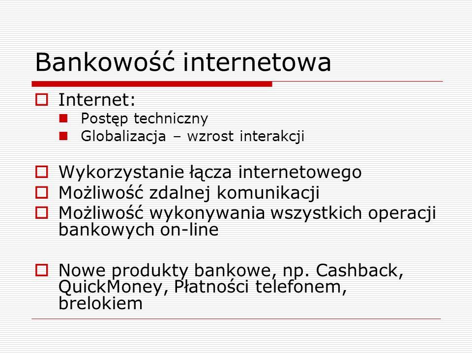 Bankowość internetowa  Internet: Postęp techniczny Globalizacja – wzrost interakcji  Wykorzystanie łącza internetowego  Możliwość zdalnej komunikacji  Możliwość wykonywania wszystkich operacji bankowych on-line  Nowe produkty bankowe, np.
