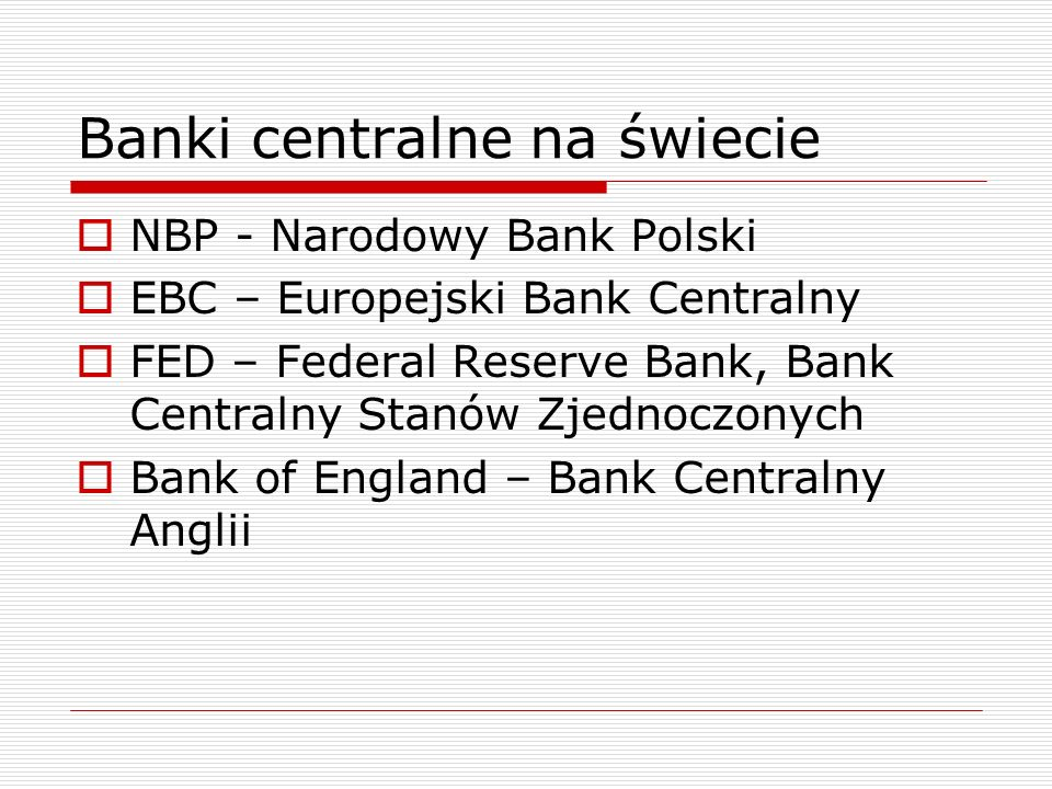 Banki centralne na świecie  NBP - Narodowy Bank Polski  EBC – Europejski Bank Centralny  FED – Federal Reserve Bank, Bank Centralny Stanów Zjednoczonych  Bank of England – Bank Centralny Anglii