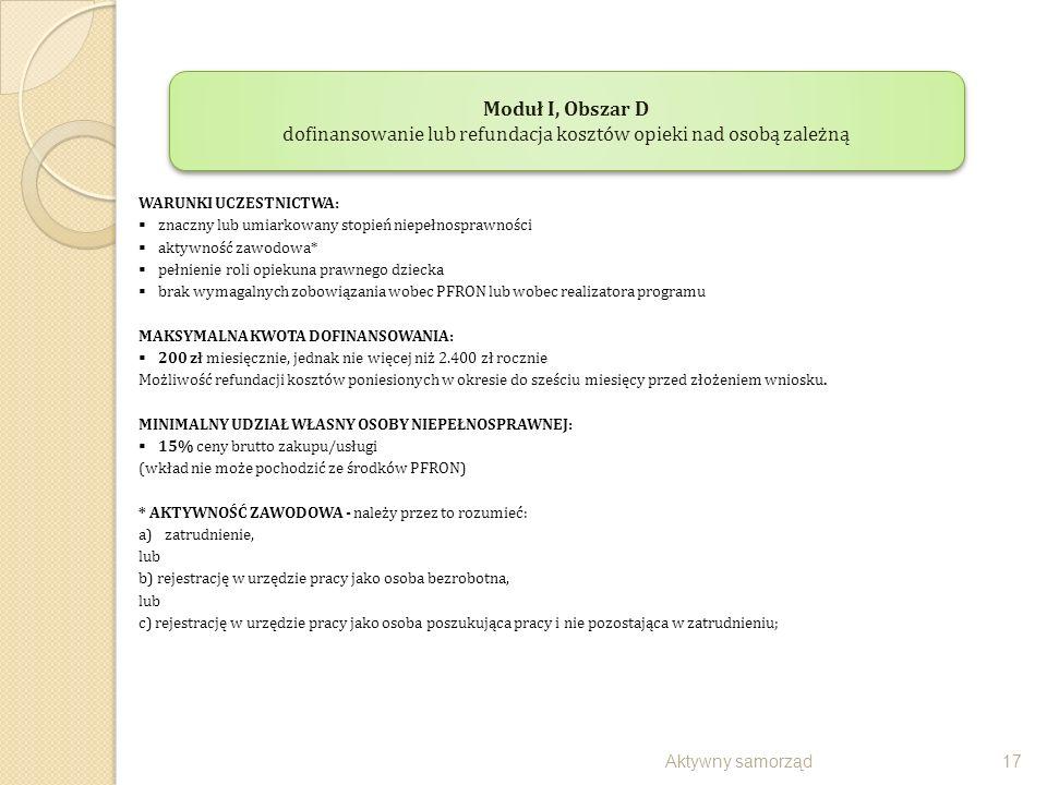 Aktywny samorząd17 WARUNKI UCZESTNICTWA:  znaczny lub umiarkowany stopień niepełnosprawności  aktywność zawodowa*  pełnienie roli opiekuna prawnego