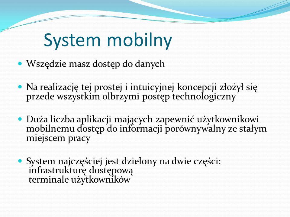 System mobilny Wszędzie masz dostęp do danych Na realizację tej prostej i intuicyjnej koncepcji złożył się przede wszystkim olbrzymi postęp technologiczny Duża liczba aplikacji mających zapewnić użytkownikowi mobilnemu dostęp do informacji porównywalny ze stałym miejscem pracy System najczęściej jest dzielony na dwie części:  infrastrukturę dostępową  terminale użytkowników