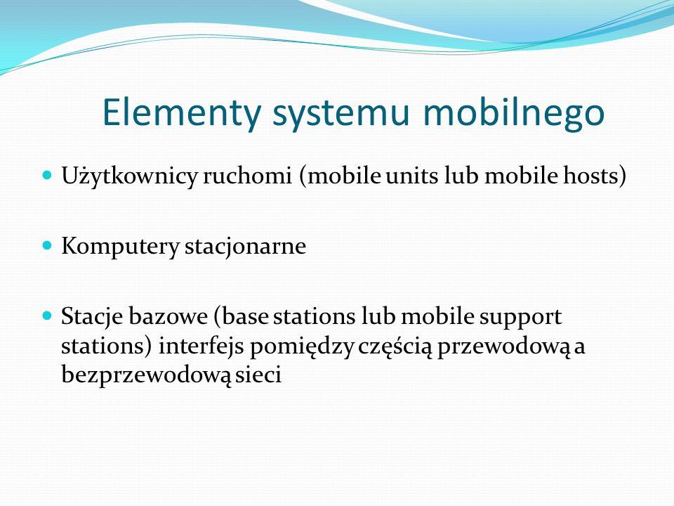 Elementy systemu mobilnego Użytkownicy ruchomi (mobile units lub mobile hosts) Komputery stacjonarne Stacje bazowe (base stations lub mobile support stations) interfejs pomiędzy częścią przewodową a bezprzewodową sieci