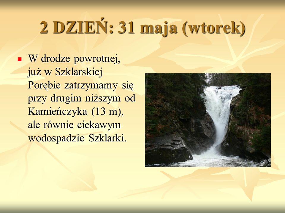 2 DZIEŃ: 31 maja (wtorek) W drodze powrotnej, już w Szklarskiej Porębie zatrzymamy się przy drugim niższym od Kamieńczyka (13 m), ale równie ciekawym wodospadzie Szklarki.