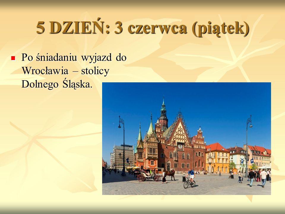 5 DZIEŃ: 3 czerwca (piątek) Po śniadaniu wyjazd do Wrocławia – stolicy Dolnego Śląska.