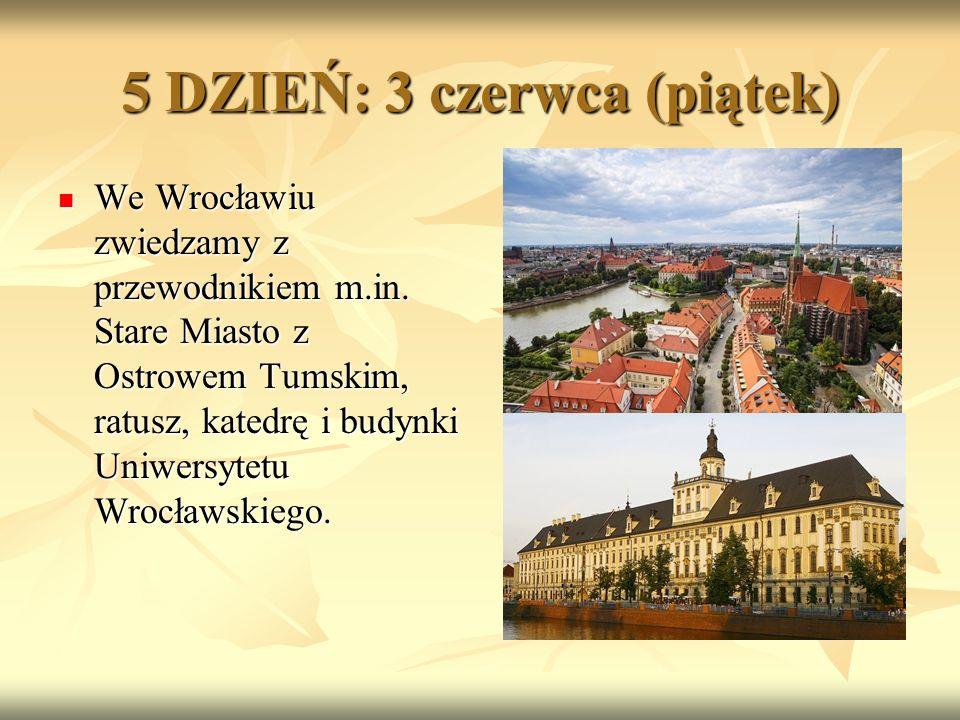 5 DZIEŃ: 3 czerwca (piątek) We Wrocławiu zwiedzamy z przewodnikiem m.in.