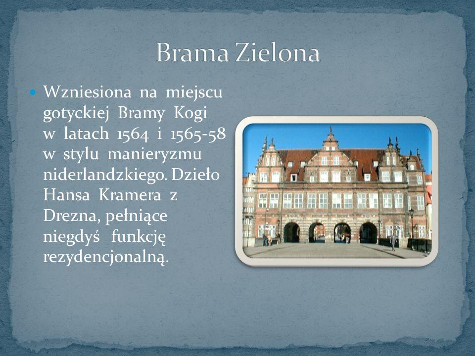 Wzniesiona na miejscu gotyckiej Bramy Kogi w latach 1564 i 1565-58 w stylu manieryzmu niderlandzkiego.