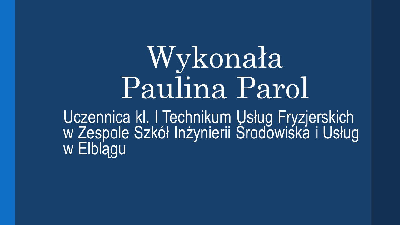 Wykonała Paulina Parol Uczennica kl. I Technikum Usług Fryzjerskich w Zespole Szkół Inżynierii Środowiska i Usług w Elblągu