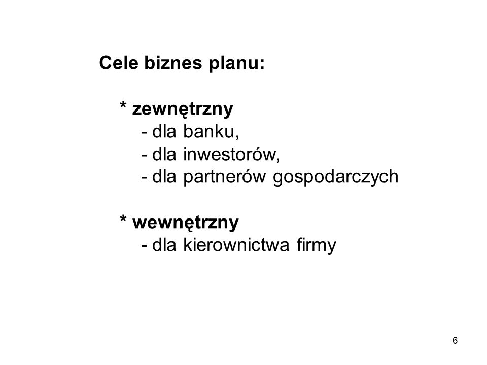 6 Cele biznes planu: * zewnętrzny - dla banku, - dla inwestorów, - dla partnerów gospodarczych * wewnętrzny - dla kierownictwa firmy