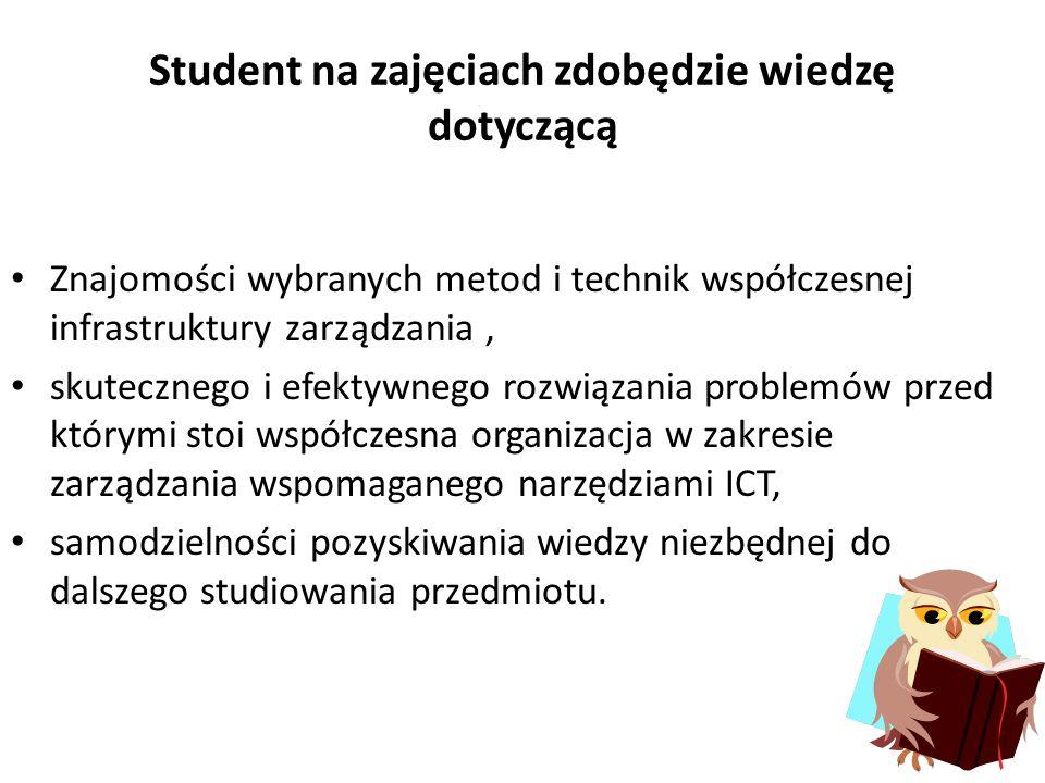 Student na zajęciach zdobędzie wiedzę dotyczącą Znajomości wybranych metod i technik współczesnej infrastruktury zarządzania, skutecznego i efektywnego rozwiązania problemów przed którymi stoi współczesna organizacja w zakresie zarządzania wspomaganego narzędziami ICT, samodzielności pozyskiwania wiedzy niezbędnej do dalszego studiowania przedmiotu.
