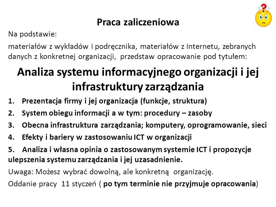 Praca zaliczeniowa Na podstawie: materiałów z wykładów i podręcznika, materiałów z Internetu, zebranych danych z konkretnej organizacji, przedstaw opracowanie pod tytułem: Analiza systemu informacyjnego organizacji i jej infrastruktury zarządzania 1.Prezentacja firmy i jej organizacja (funkcje, struktura) 2.System obiegu informacji a w tym: procedury – zasoby 3.Obecna infrastruktura zarządzania; komputery, oprogramowanie, sieci 4.Efekty i bariery w zastosowaniu ICT w organizacji 5.