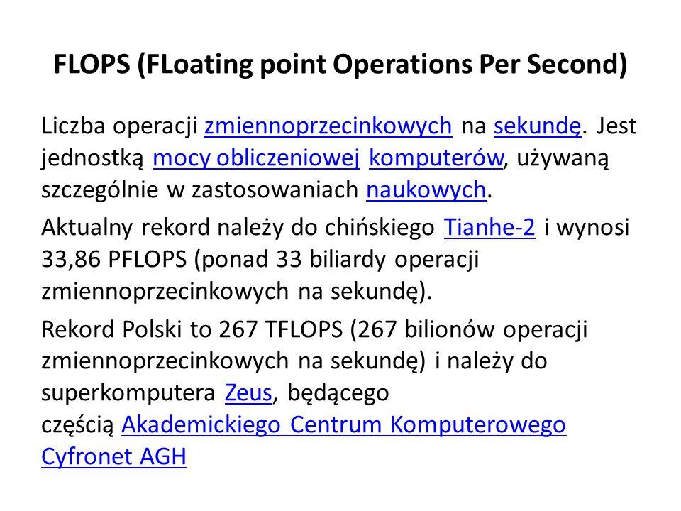 FLOPS (FLoating point Operations Per Second) Liczba operacji zmiennoprzecinkowych na sekundę.