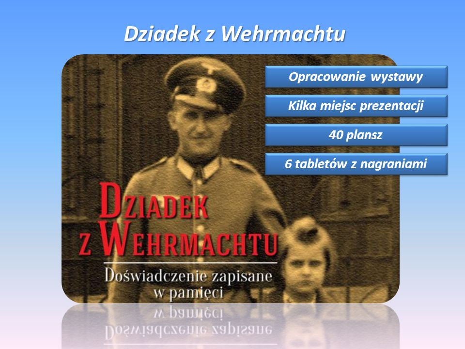 Dziadek z Wehrmachtu Opracowanie wystawy Kilka miejsc prezentacji 40 plansz 6 tabletów z nagraniami
