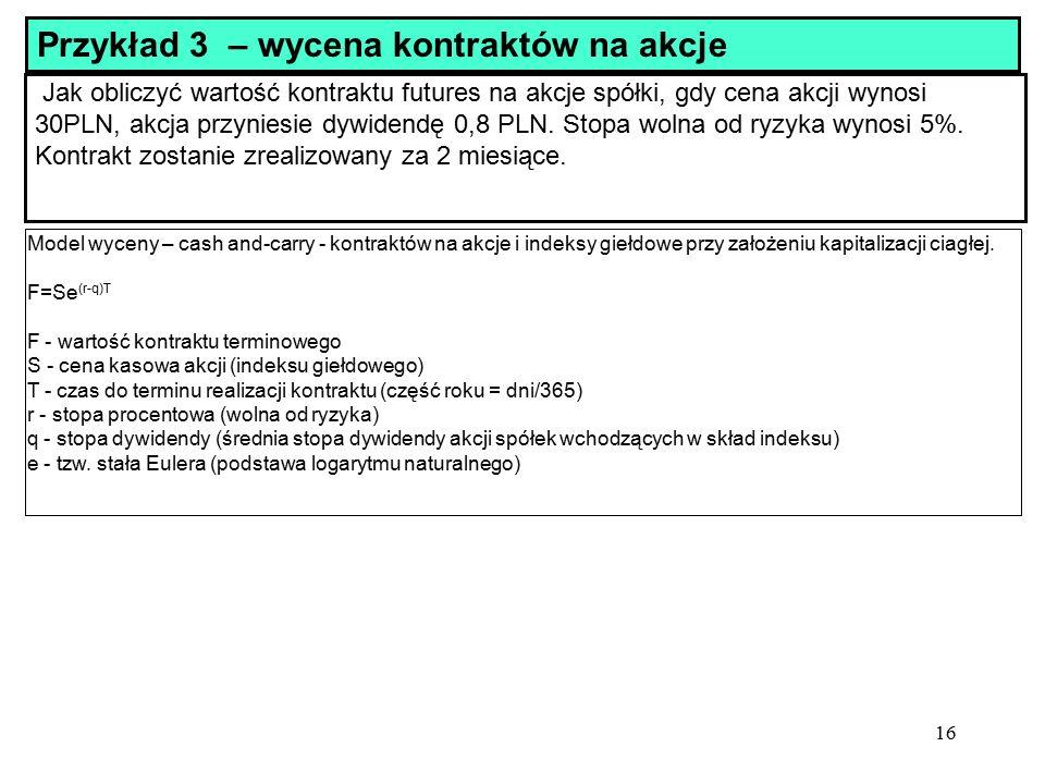 16 Jak obliczyć wartość kontraktu futures na akcje spółki, gdy cena akcji wynosi 30PLN, akcja przyniesie dywidendę 0,8 PLN.