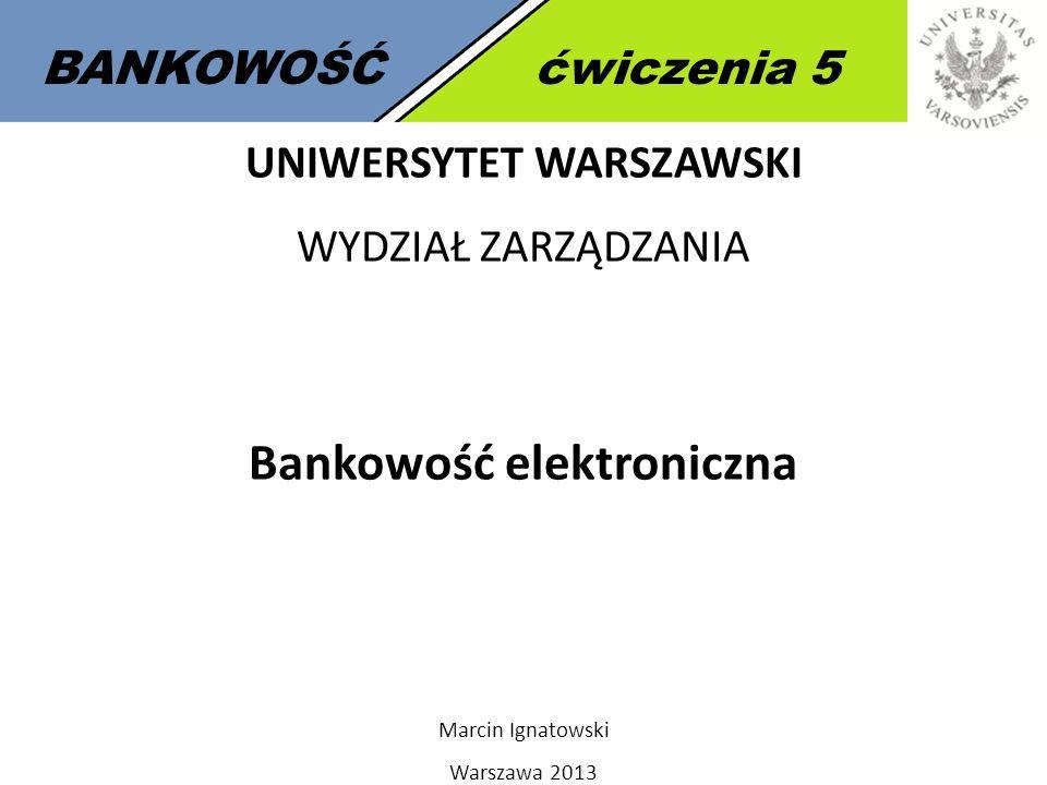 1 BANKOWOŚĆćwiczenia 5 UNIWERSYTET WARSZAWSKI WYDZIAŁ ZARZĄDZANIA Bankowość elektroniczna Marcin Ignatowski Warszawa 2013