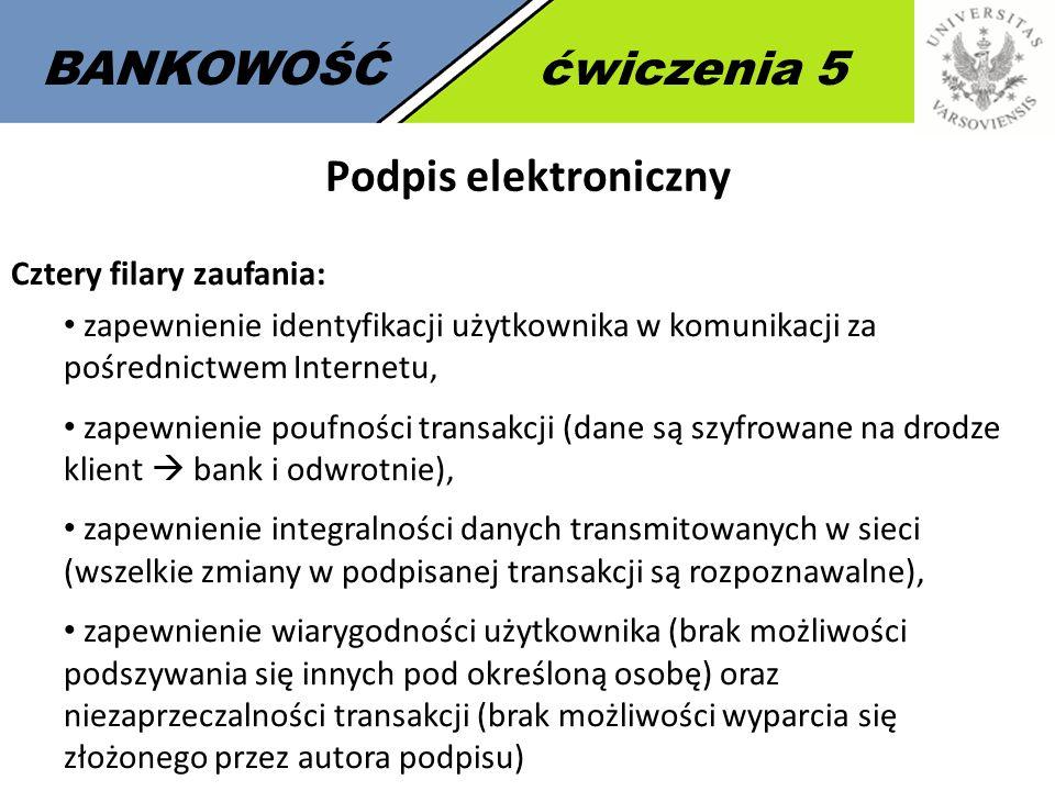 6 BANKOWOŚĆćwiczenia 5 Podpis elektroniczny Cztery filary zaufania: zapewnienie identyfikacji użytkownika w komunikacji za pośrednictwem Internetu, za