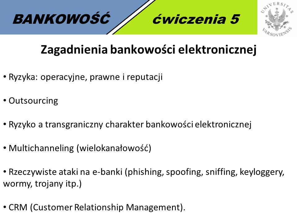 7 BANKOWOŚĆćwiczenia 5 Zagadnienia bankowości elektronicznej Ryzyka: operacyjne, prawne i reputacji Outsourcing Ryzyko a transgraniczny charakter bank