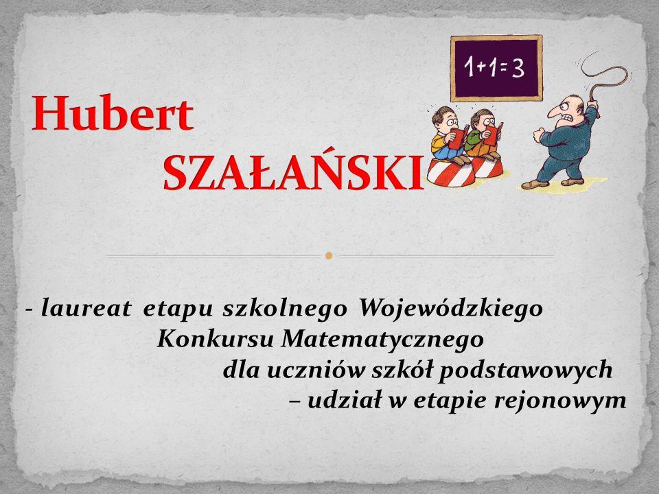 - laureat etapu szkolnego Wojewódzkiego Konkursu Matematycznego dla uczniów szkół podstawowych – udział w etapie rejonowym