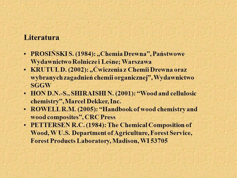 """Literatura PROSIŃSKI S. (1984): """"Chemia Drewna"""", Państwowe Wydawnictwo Rolnicze i Leśne; Warszawa KRUTUL D. (2002): """"Ćwiczenia z Chemii Drewna oraz wy"""
