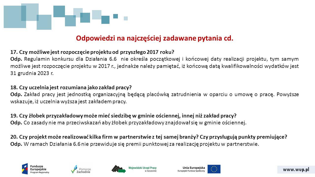 www.wup.pl Odpowiedzi na najczęściej zadawane pytania cd. 17. Czy możliwe jest rozpoczęcie projektu od przyszłego 2017 roku? Odp. Regulamin konkursu d