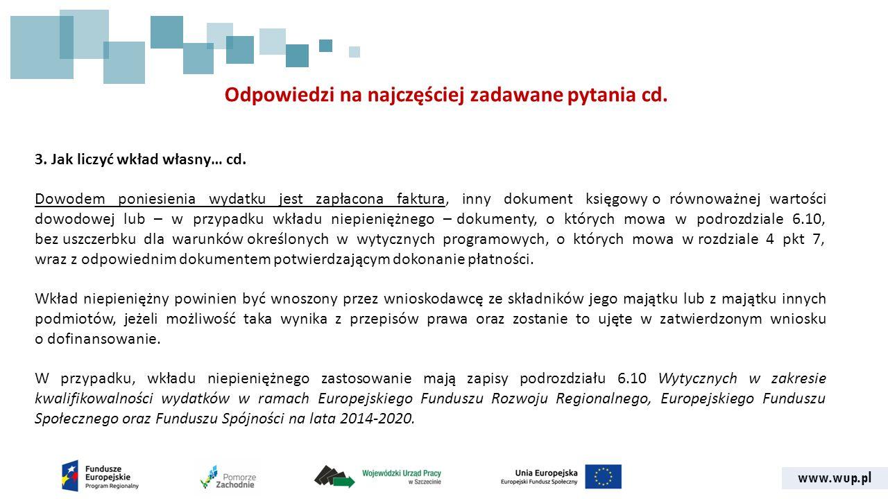 www.wup.pl Odpowiedzi na najczęściej zadawane pytania cd. 3. Jak liczyć wkład własny… cd. Dowodem poniesienia wydatku jest zapłacona faktura, inny dok
