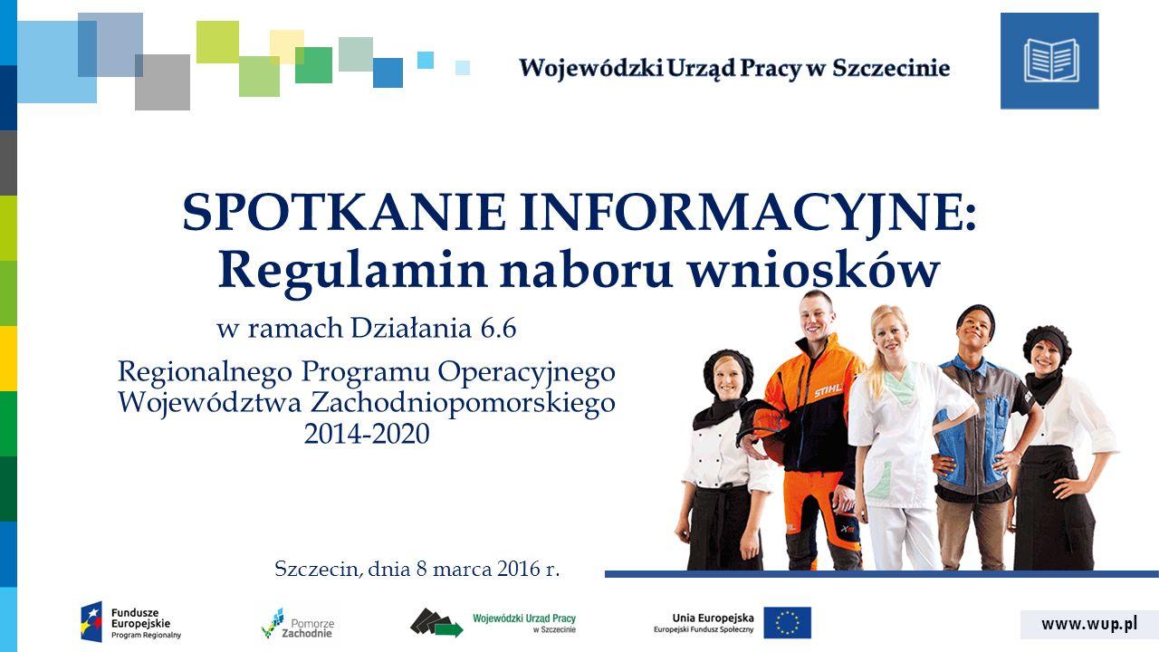 www.wup.pl SPOTKANIE INFORMACYJNE: Regulamin naboru wniosków w ramach Działania 6.6 Regionalnego Programu Operacyjnego Województwa Zachodniopomorskiego 2014-2020 Szczecin, dnia 8 marca 2016 r.