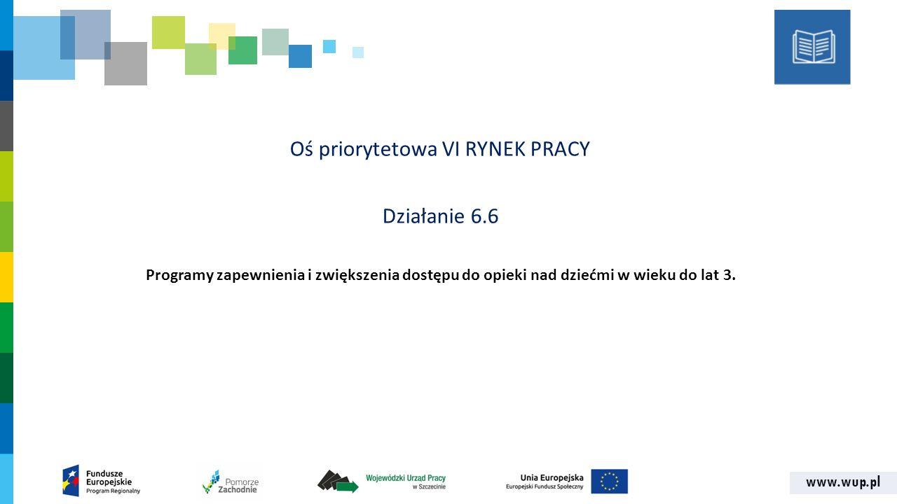 www.wup.pl Oś priorytetowa VI RYNEK PRACY Działanie 6.6 Programy zapewnienia i zwiększenia dostępu do opieki nad dziećmi w wieku do lat 3.
