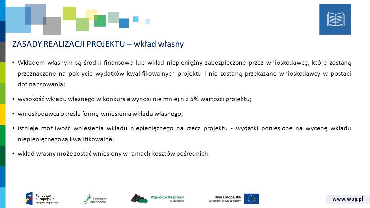 www.wup.pl ZASADY REALIZACJI PROJEKTU – wkład własny Wkładem własnym są środki finansowe lub wkład niepieniężny zabezpieczone przez wnioskodawcę, które zostaną przeznaczone na pokrycie wydatków kwalifikowalnych projektu i nie zostaną przekazane wnioskodawcy w postaci dofinansowania; wysokość wkładu własnego w konkursie wynosi nie mniej niż 5% wartości projektu; wnioskodawca określa formę wniesienia wkładu własnego; istnieje możliwość wniesienia wkładu niepieniężnego na rzecz projektu - wydatki poniesione na wycenę wkładu niepieniężnego są kwalifikowalne; wkład własny może zostać wniesiony w ramach kosztów pośrednich.