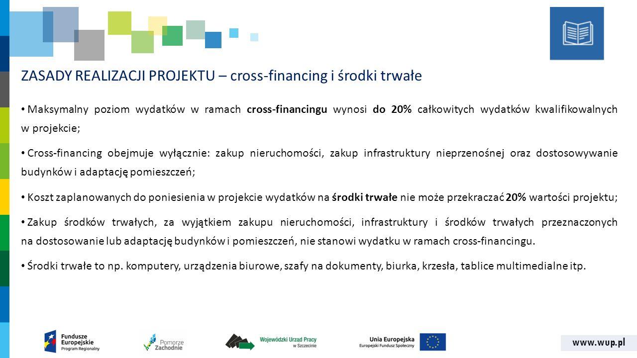 www.wup.pl ZASADY REALIZACJI PROJEKTU – cross-financing i środki trwałe Maksymalny poziom wydatków w ramach cross-financingu wynosi do 20% całkowitych wydatków kwalifikowalnych w projekcie; Cross-financing obejmuje wyłącznie: zakup nieruchomości, zakup infrastruktury nieprzenośnej oraz dostosowywanie budynków i adaptację pomieszczeń; Koszt zaplanowanych do poniesienia w projekcie wydatków na środki trwałe nie może przekraczać 20% wartości projektu; Zakup środków trwałych, za wyjątkiem zakupu nieruchomości, infrastruktury i środków trwałych przeznaczonych na dostosowanie lub adaptację budynków i pomieszczeń, nie stanowi wydatku w ramach cross‐financingu.