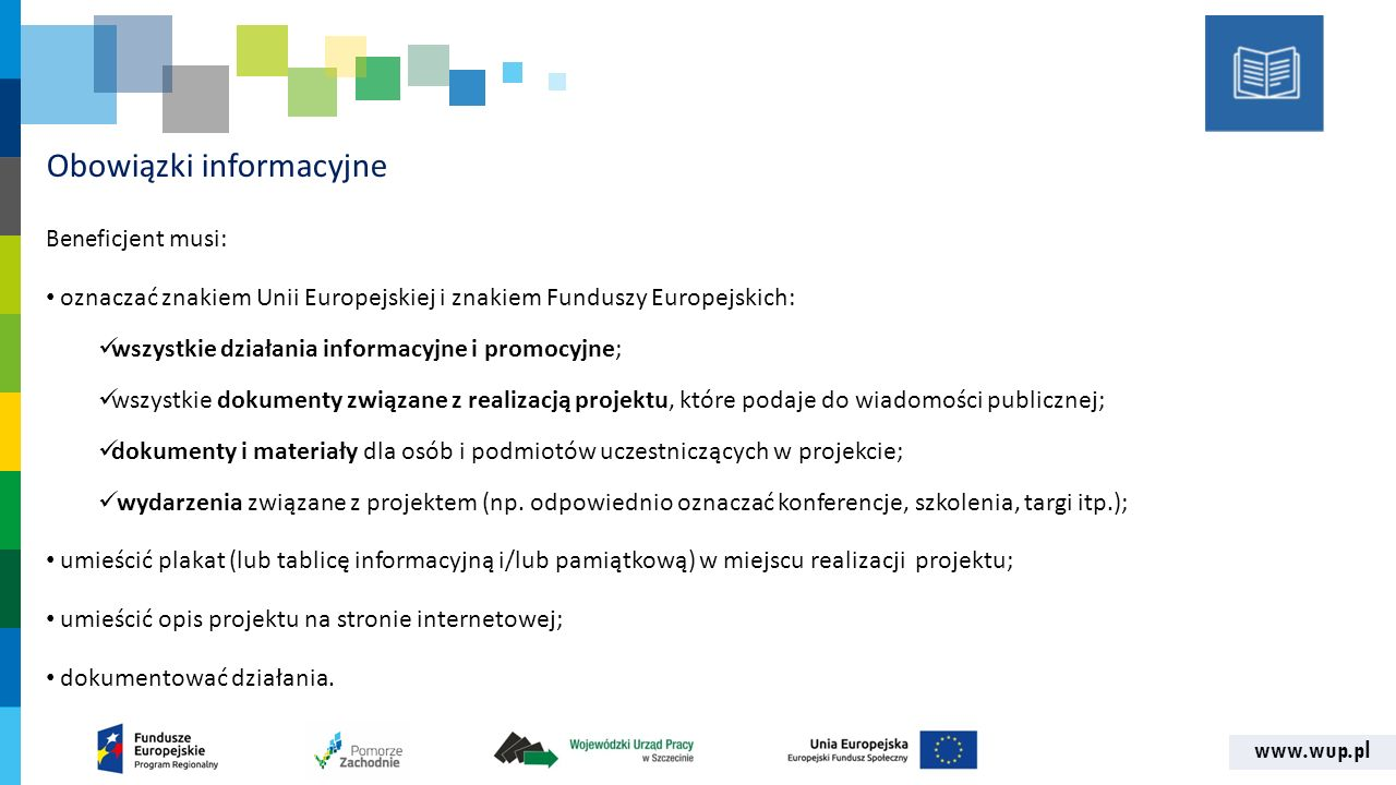 www.wup.pl Obowiązki informacyjne Benef icjent musi: oznaczać znakiem Unii Europejskiej i znakiem Funduszy Europejskich: wszystkie działania informacyjne i promocyjne; wszystkie dokumenty związane z realizacją projektu, które podaje do wiadomości publicznej; dokumenty i materiały dla osób i podmiotów uczestniczących w projekcie; wydarzenia związane z projektem (np.