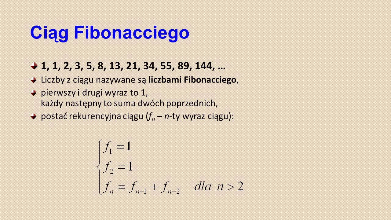 Ciąg Fibonacciego 1, 1, 2, 3, 5, 8, 13, 21, 34, 55, 89, 144, … Liczby z ciągu nazywane są liczbami Fibonacciego, pierwszy i drugi wyraz to 1, każdy na