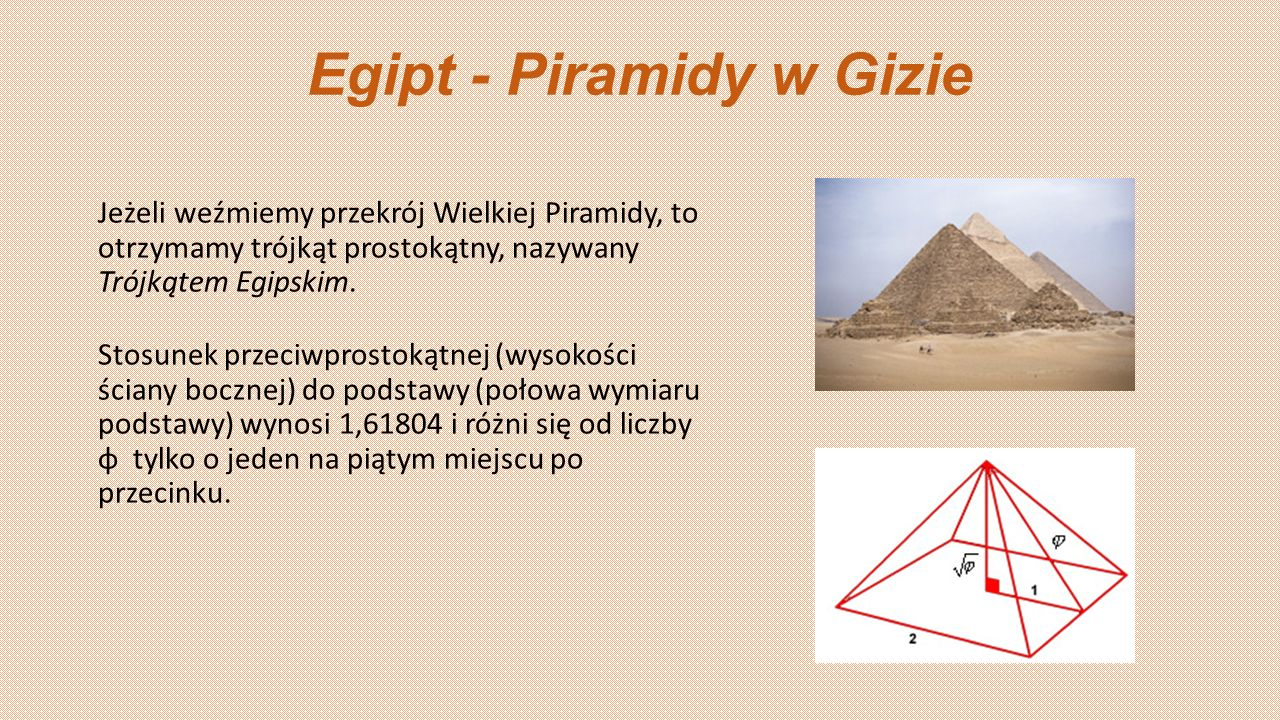 Egipt - Piramidy w Gizie Jeżeli weźmiemy przekrój Wielkiej Piramidy, to otrzymamy trójkąt prostokątny, nazywany Trójkątem Egipskim. Stosunek przeciwpr