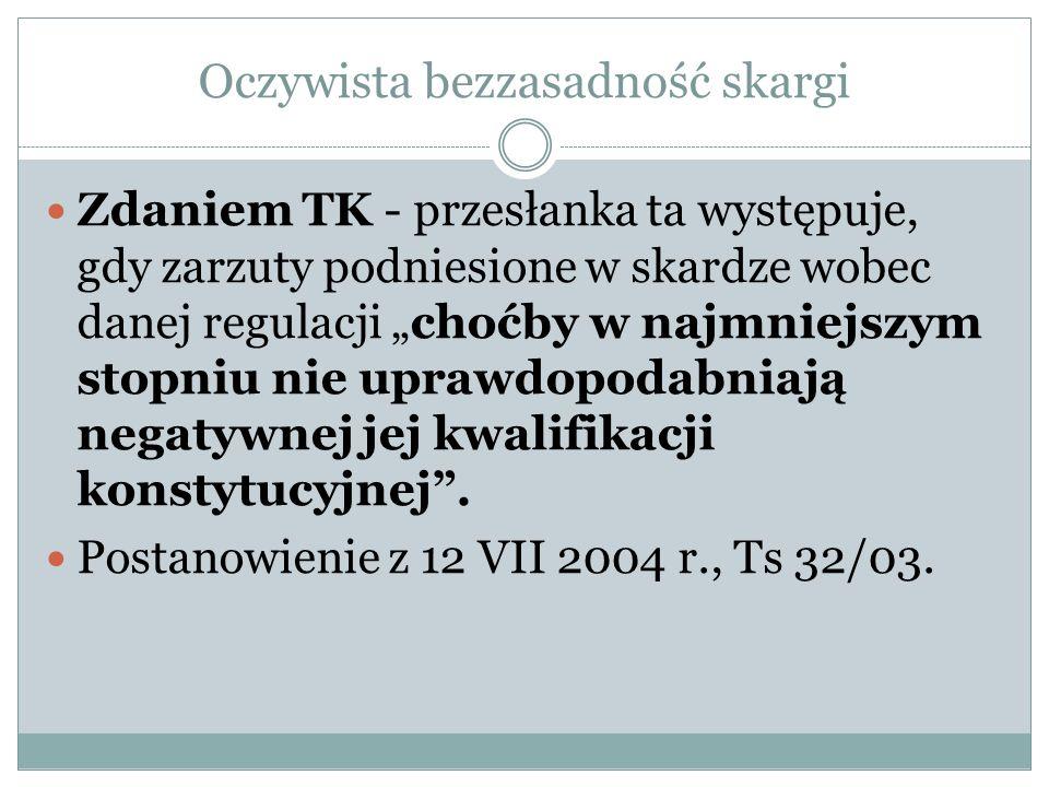 """Oczywista bezzasadność skargi Zdaniem TK - przesłanka ta występuje, gdy zarzuty podniesione w skardze wobec danej regulacji """"choćby w najmniejszym sto"""
