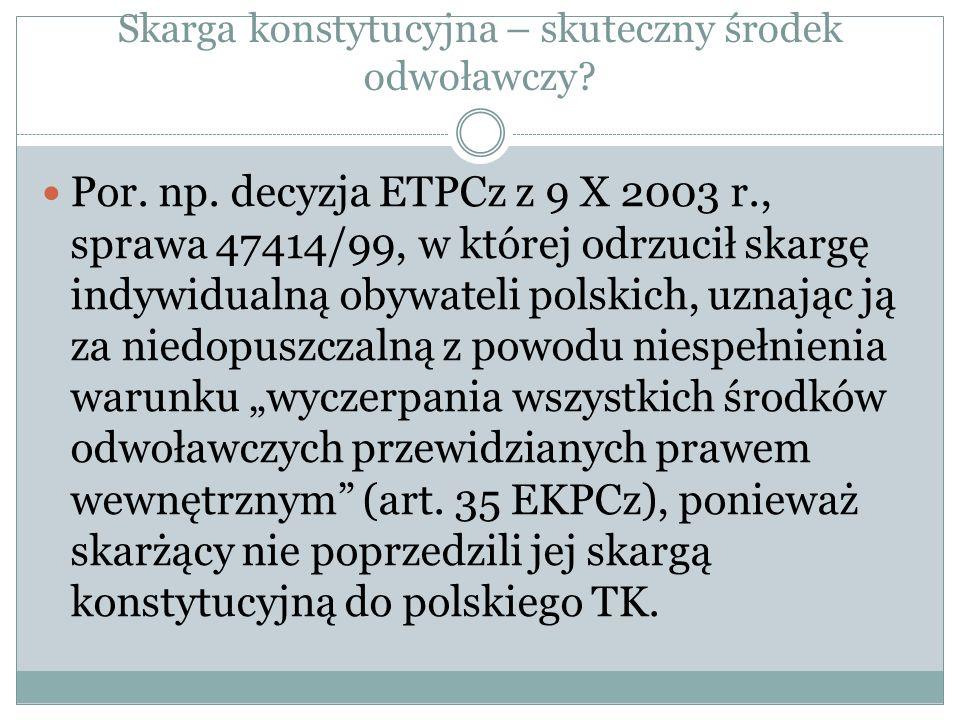 Skarga konstytucyjna – skuteczny środek odwoławczy? Por. np. decyzja ETPCz z 9 X 2003 r., sprawa 47414/99, w której odrzucił skargę indywidualną obywa