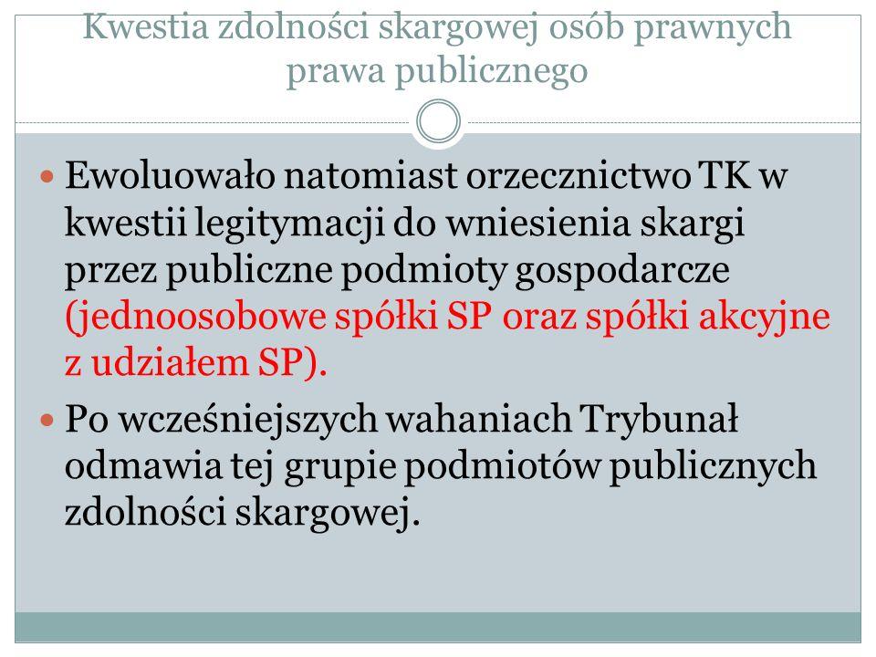 Kwestia zdolności skargowej osób prawnych prawa publicznego Ewoluowało natomiast orzecznictwo TK w kwestii legitymacji do wniesienia skargi przez publ