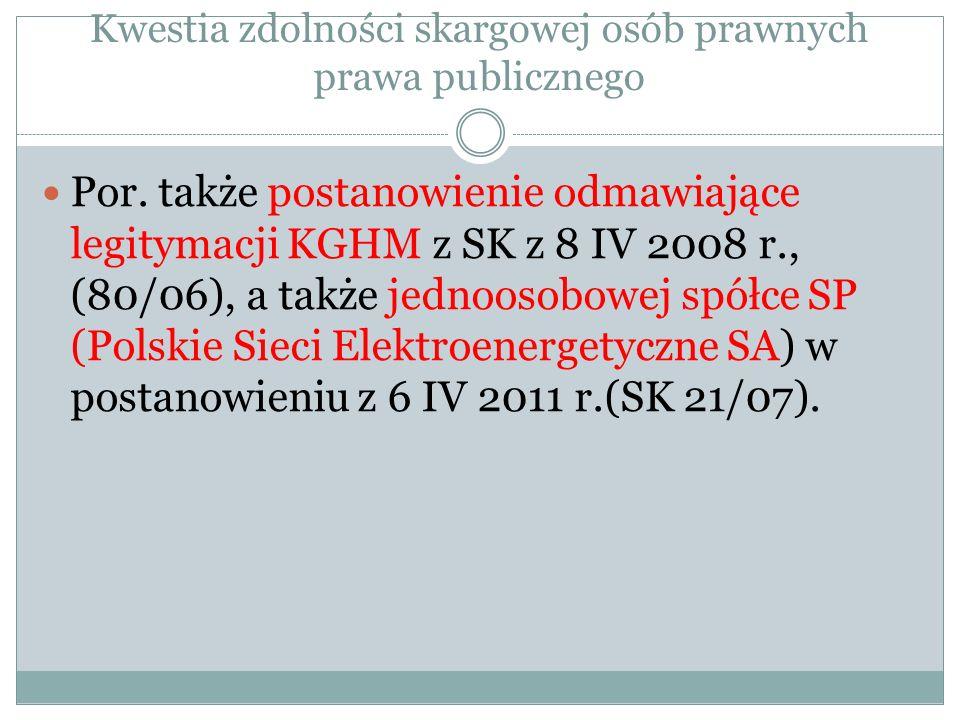 Kwestia zdolności skargowej osób prawnych prawa publicznego Por. także postanowienie odmawiające legitymacji KGHM z SK z 8 IV 2008 r., (80/06), a takż
