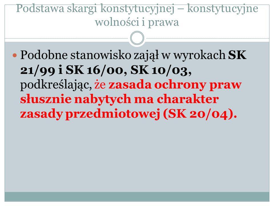 Podstawa skargi konstytucyjnej – konstytucyjne wolności i prawa Podobne stanowisko zajął w wyrokach SK 21/99 i SK 16/00, SK 10/03, podkreślając, że za