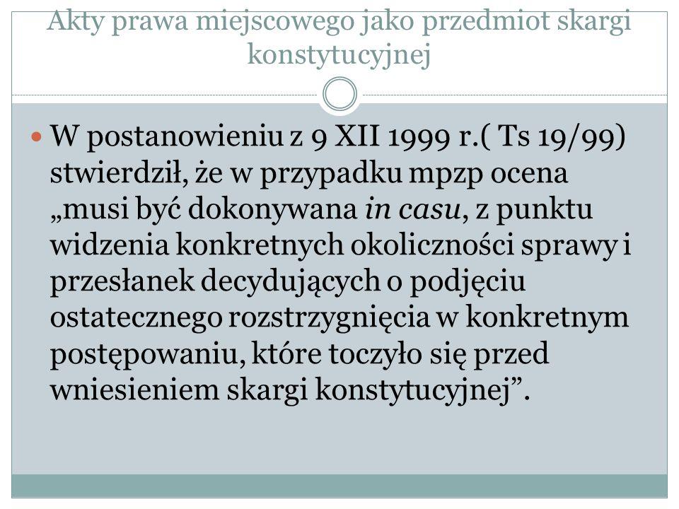 """Akty prawa miejscowego jako przedmiot skargi konstytucyjnej W postanowieniu z 9 XII 1999 r.( Ts 19/99) stwierdził, że w przypadku mpzp ocena """"musi być"""