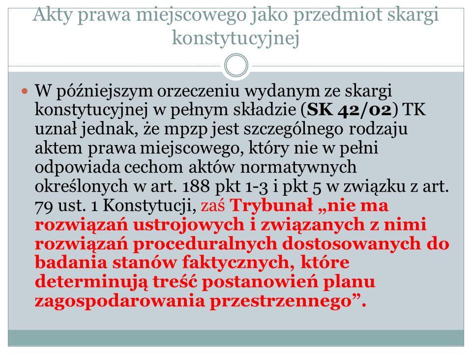 Akty prawa miejscowego jako przedmiot skargi konstytucyjnej W późniejszym orzeczeniu wydanym ze skargi konstytucyjnej w pełnym składzie (SK 42/02) TK