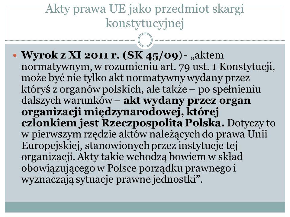 """Akty prawa UE jako przedmiot skargi konstytucyjnej Wyrok z XI 2011 r. (SK 45/09) - """"aktem normatywnym, w rozumieniu art. 79 ust. 1 Konstytucji, może b"""
