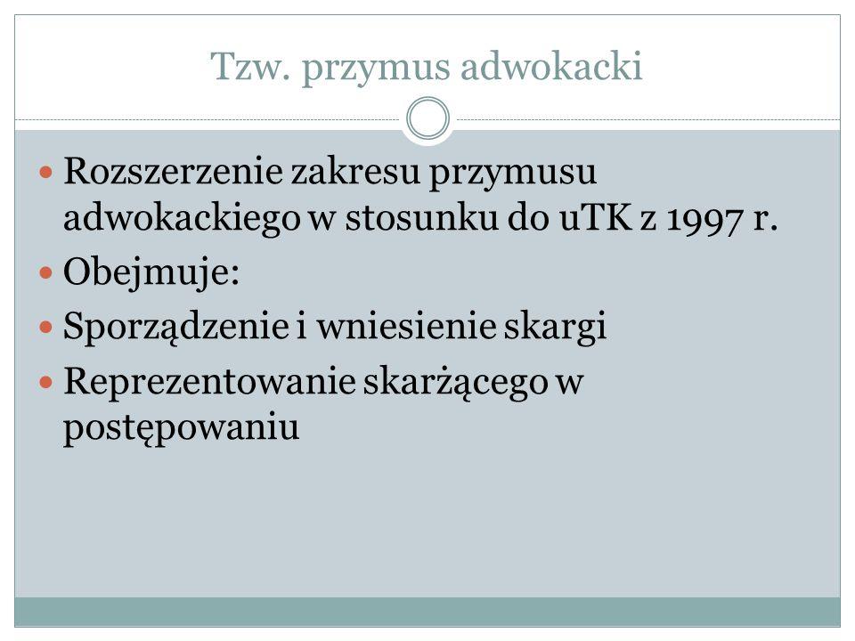 Tzw. przymus adwokacki Rozszerzenie zakresu przymusu adwokackiego w stosunku do uTK z 1997 r. Obejmuje: Sporządzenie i wniesienie skargi Reprezentowan