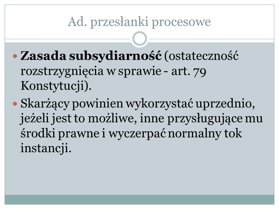 Ad. przesłanki procesowe Zasada subsydiarność (ostateczność rozstrzygnięcia w sprawie - art. 79 Konstytucji). Skarżący powinien wykorzystać uprzednio,